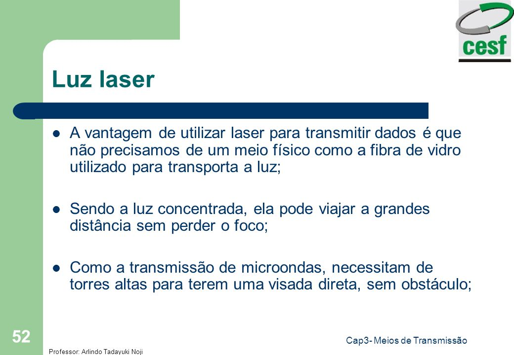 Professor: Arlindo Tadayuki Noji Cap3- Meios de Transmissão 52 Luz laser A vantagem de utilizar laser para transmitir dados é que não precisamos de um