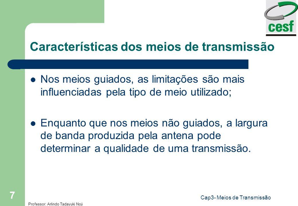 Professor: Arlindo Tadayuki Noji Cap3- Meios de Transmissão 7 Características dos meios de transmissão Nos meios guiados, as limitações são mais influ