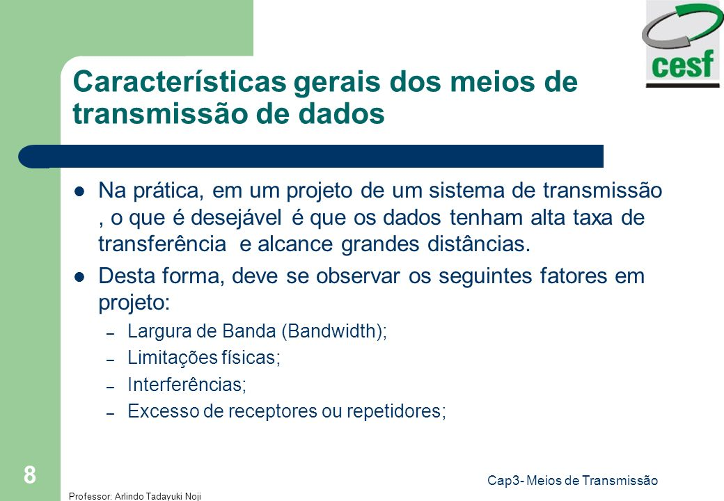 Professor: Arlindo Tadayuki Noji Cap3- Meios de Transmissão 8 Características gerais dos meios de transmissão de dados Na prática, em um projeto de um