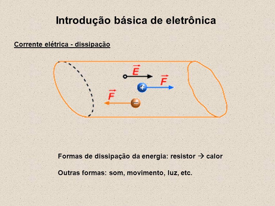 Introdução básica de eletrônica Formas de dissipação da energia: resistor calor Outras formas: som, movimento, luz, etc. Corrente elétrica - dissipaçã