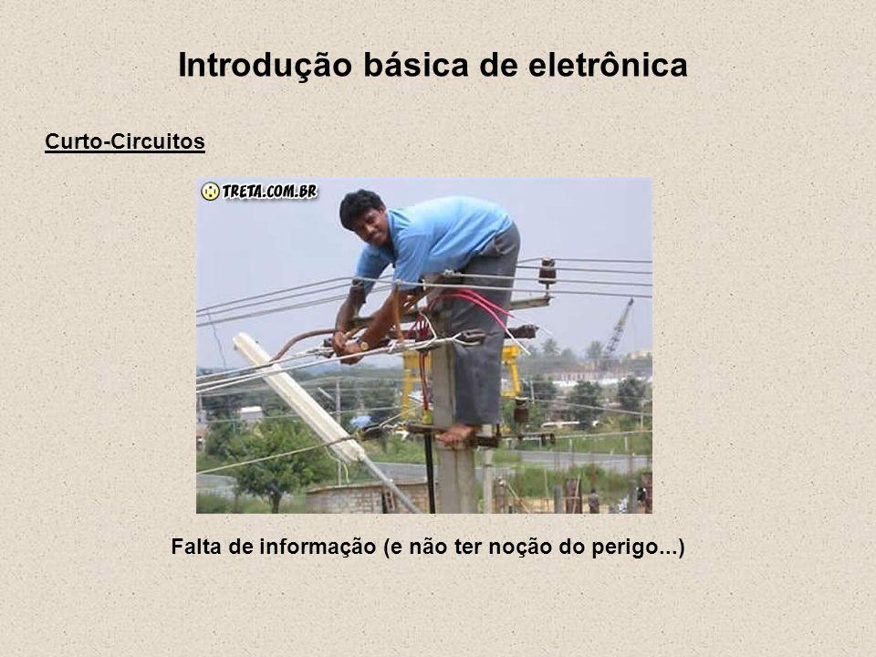 Introdução básica de eletrônica Curto-Circuitos Falta de informação (e não ter noção do perigo...)