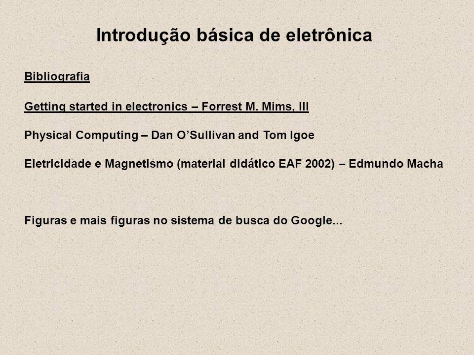 Introdução básica de eletrônica Bibliografia Getting started in electronics – Forrest M. Mims, III Physical Computing – Dan OSullivan and Tom Igoe Ele