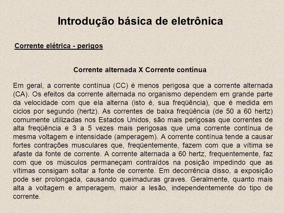 Introdução básica de eletrônica Corrente elétrica - perigos Corrente alternada X Corrente contínua Em geral, a corrente contínua (CC) é menos perigosa