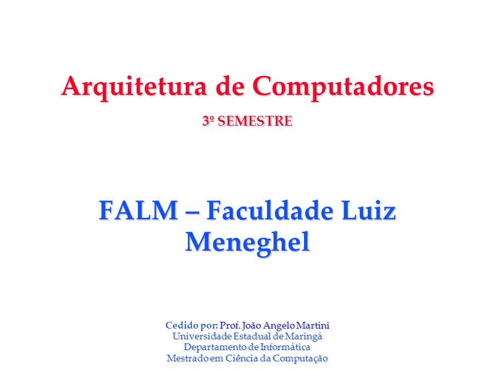 Arquitetura de Computadores 3º SEMESTRE FALM – Faculdade Luiz Meneghel Prof. João Angelo Martini UniversidadeEstadual de Maringá Departamento de Infor