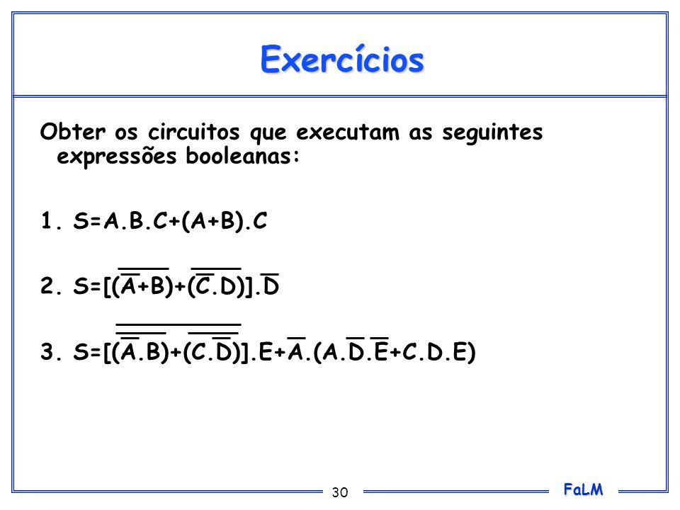 FaLM 30 Exercícios Obter os circuitos que executam as seguintes expressões booleanas: 1. S=A.B.C+(A+B).C 2. S=[(A+B)+(C.D)].D 3. S=[(A.B)+(C.D)].E+A.(