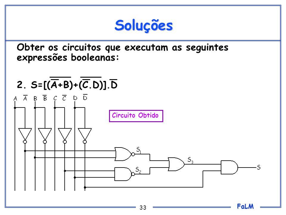 FaLM 33 Soluções Obter os circuitos que executam as seguintes expressões booleanas: 2. S=[(A+B)+(C.D)].D Circuito Obtido