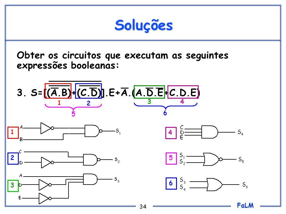 FaLM 34 Soluções Obter os circuitos que executam as seguintes expressões booleanas: 3. S=[(A.B)+(C.D)].E+A.(A.D.E+C.D.E) 1 2 34 5 6 1 2 3 4 5 6