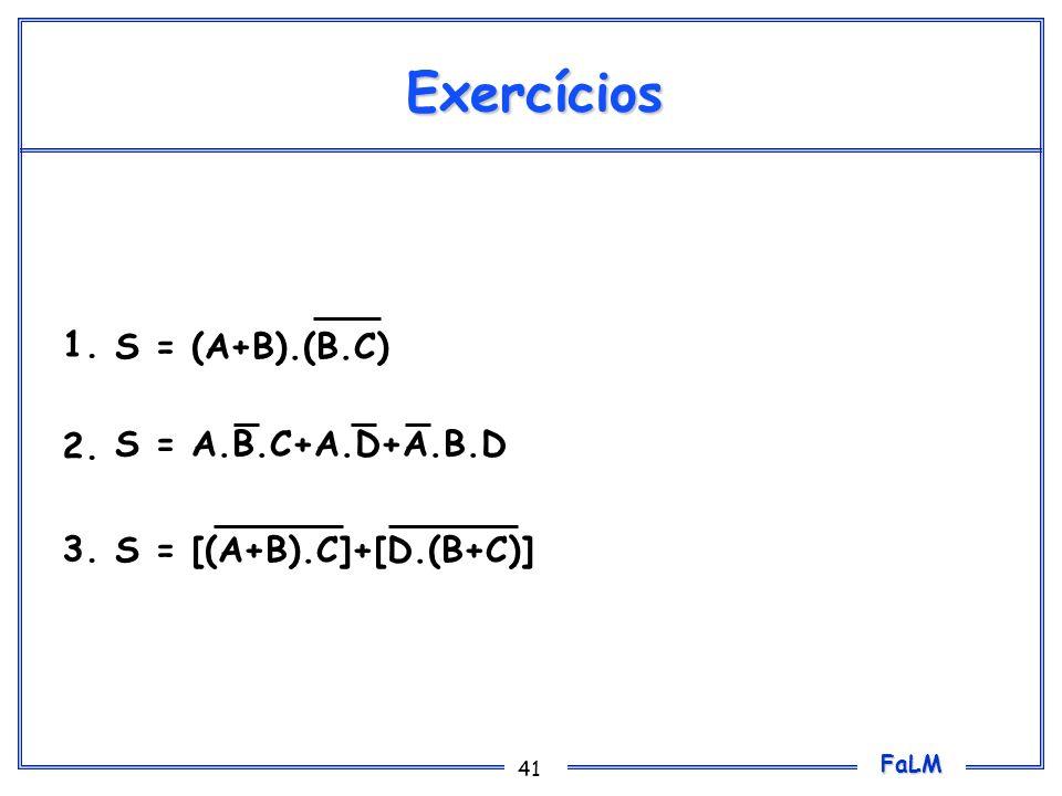 FaLM 41 Exercícios Obter as tabelas verdade para as seguintes expressões booleanas: 1. 2. 3. S = (A+B).(B.C) S = A.B.C+A.D+A.B.D S = [(A+B).C]+[D.(B+C