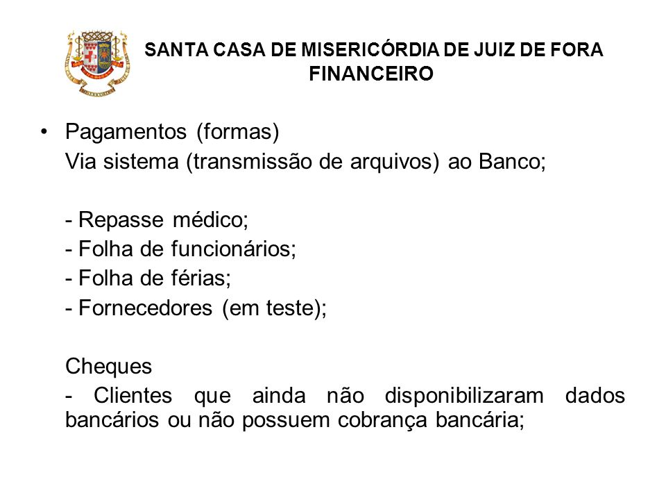 SANTA CASA DE MISERICÓRDIA DE JUIZ DE FORA FINANCEIRO Pagamentos (formas) Via sistema (transmissão de arquivos) ao Banco; - Repasse médico; - Folha de