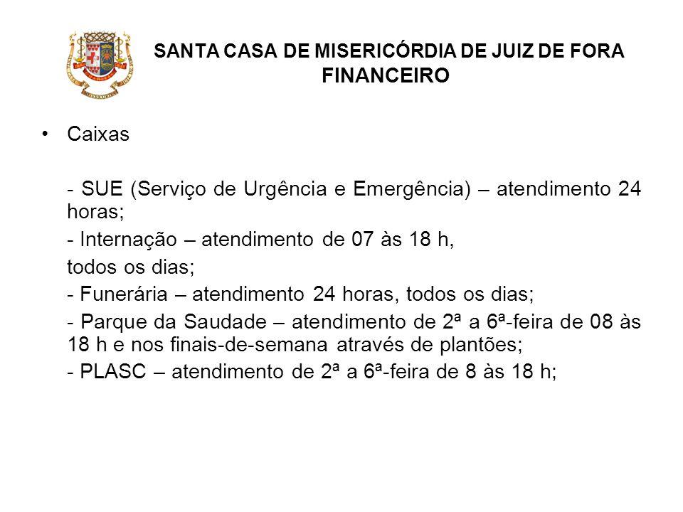 SANTA CASA DE MISERICÓRDIA DE JUIZ DE FORA FINANCEIRO Caixas - SUE (Serviço de Urgência e Emergência) – atendimento 24 horas; - Internação – atendimen