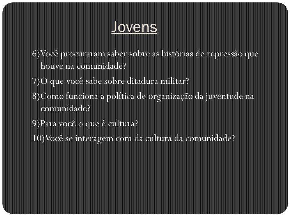 Jovens 6)Você procuraram saber sobre as histórias de repressão que houve na comunidade? 7)O que você sabe sobre ditadura militar? 8)Como funciona a po