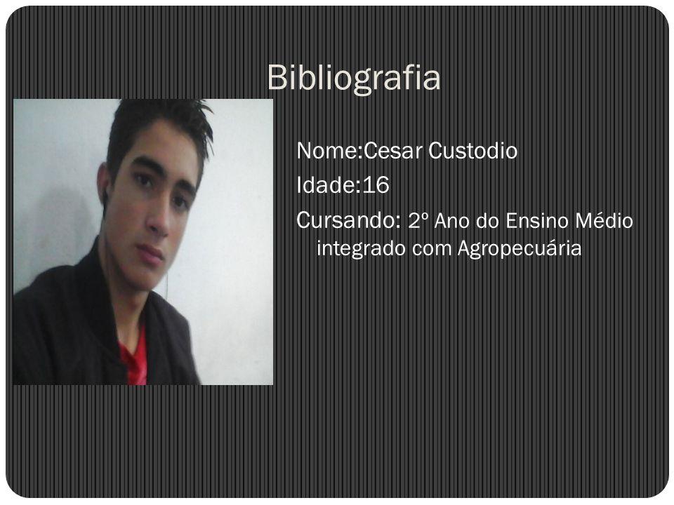 Bibliografia Nome:Cesar Custodio Idade:16 Cursando: 2º Ano do Ensino Médio integrado com Agropecuária