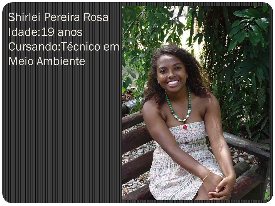 Shirlei Pereira Rosa Idade:19 anos Cursando:Técnico em Meio Ambiente