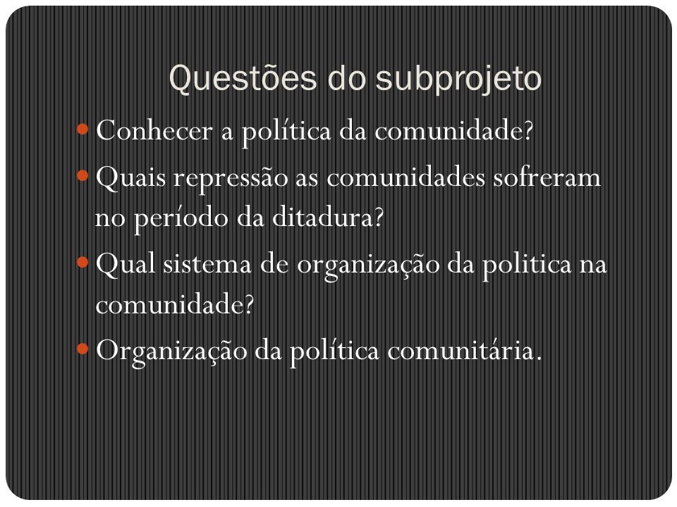 Questões do subprojeto Conhecer a política da comunidade? Quais repressão as comunidades sofreram no período da ditadura? Qual sistema de organização
