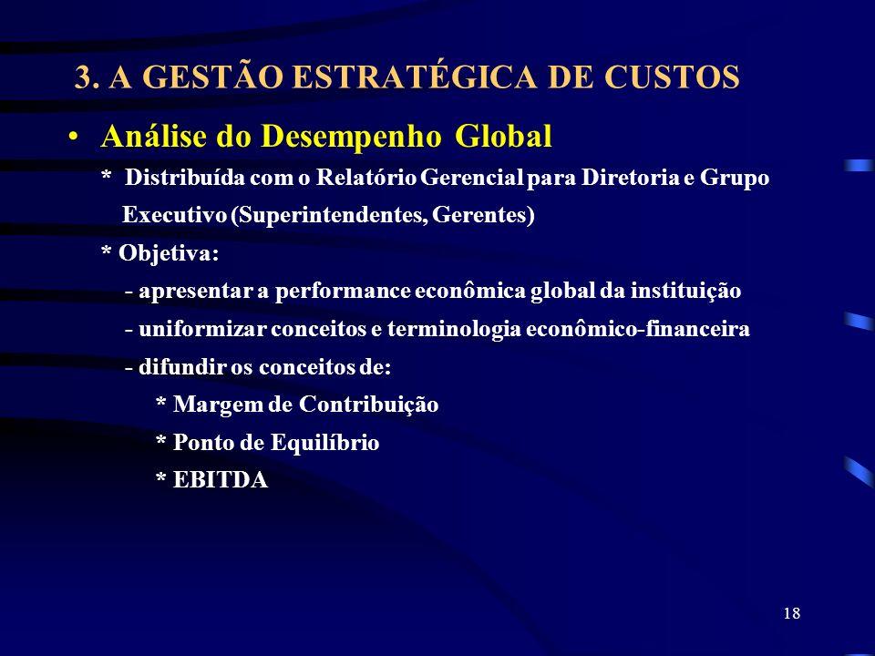 18 3. A GESTÃO ESTRATÉGICA DE CUSTOS Análise do Desempenho Global * Distribuída com o Relatório Gerencial para Diretoria e Grupo Executivo (Superinten