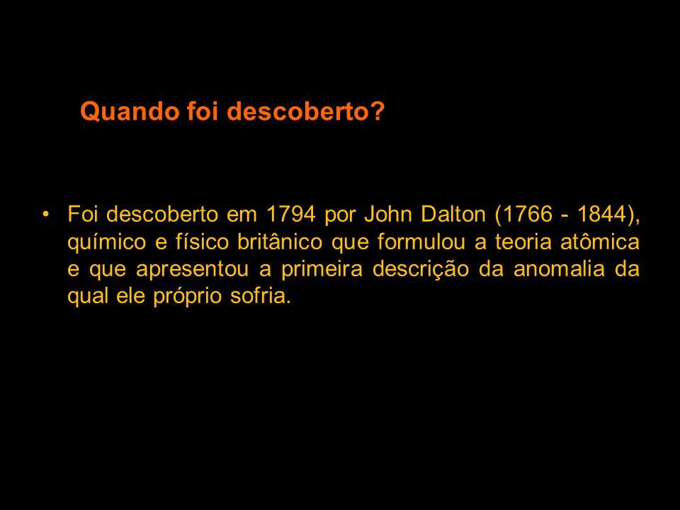 Quando foi descoberto? Foi descoberto em 1794 por John Dalton (1766 - 1844), químico e físico britânico que formulou a teoria atômica e que apresentou