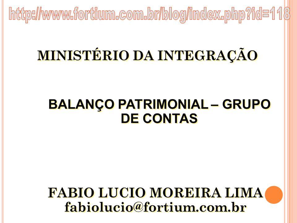 MINISTÉRIO DA INTEGRAÇÃO FABIO LUCIO MOREIRA LIMA fabiolucio@fortium.com.br FABIO LUCIO MOREIRA LIMA fabiolucio@fortium.com.br BALANÇO PATRIMONIAL – G