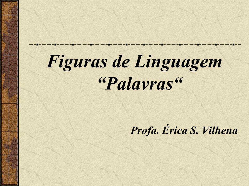 Figuras de Linguagem Palavras Profa. Érica S. Vilhena
