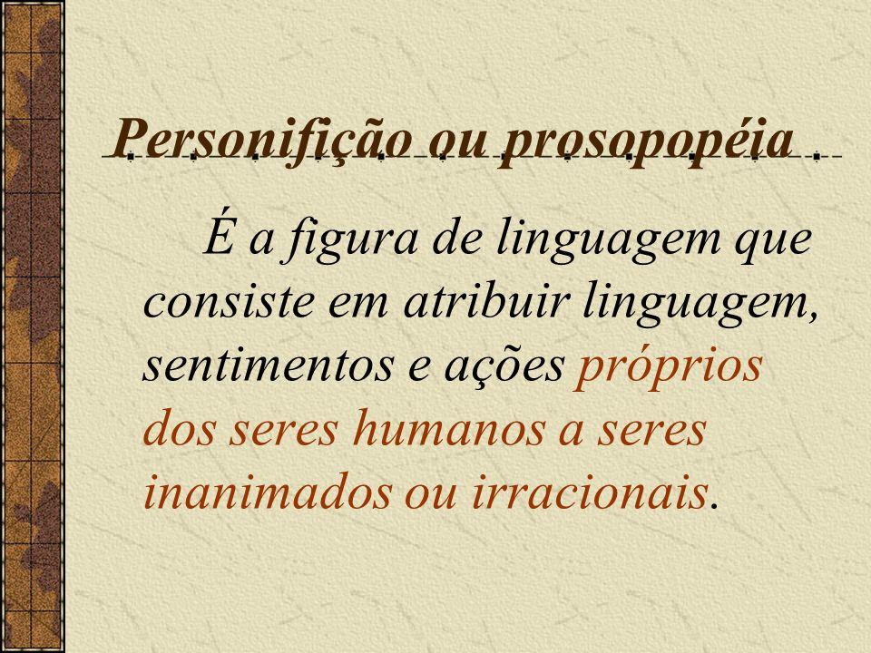 Personifição ou prosopopéia É a figura de linguagem que consiste em atribuir linguagem, sentimentos e ações próprios dos seres humanos a seres inanima