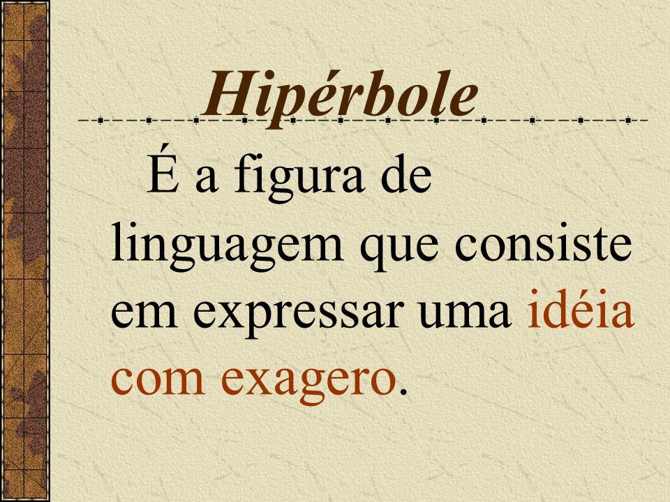 Hipérbole É a figura de linguagem que consiste em expressar uma idéia com exagero.