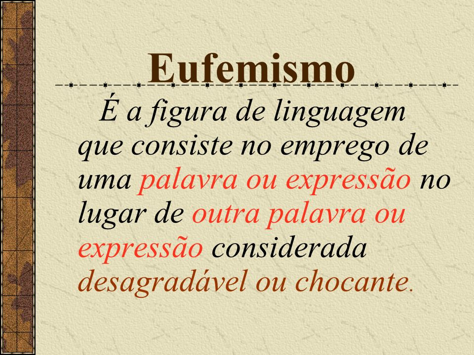 Eufemismo É a figura de linguagem que consiste no emprego de uma palavra ou expressão no lugar de outra palavra ou expressão considerada desagradável