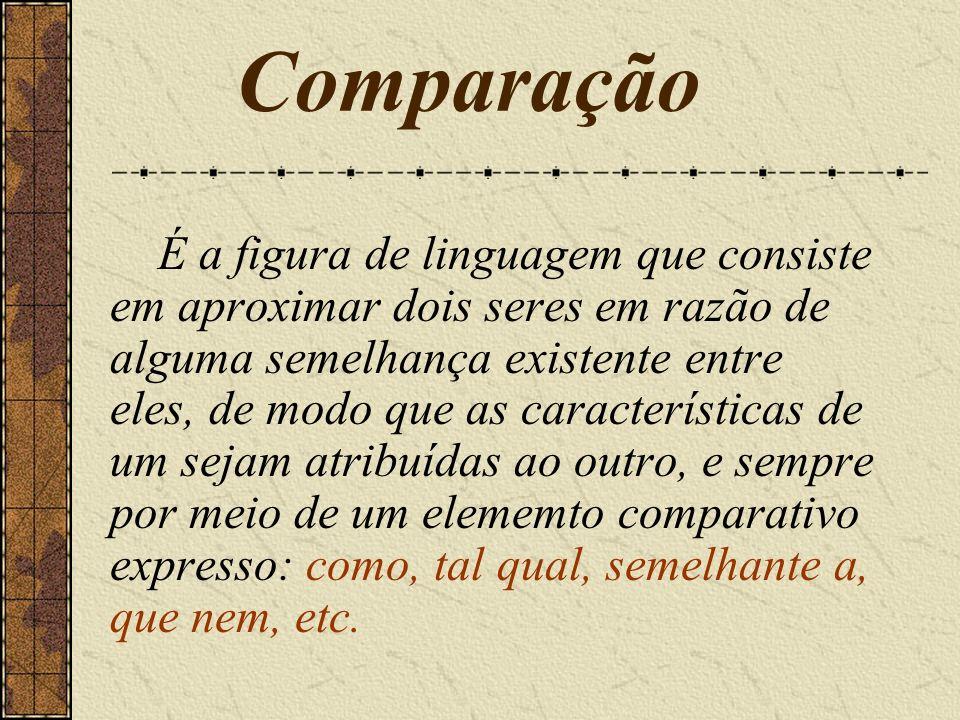 Comparação É a figura de linguagem que consiste em aproximar dois seres em razão de alguma semelhança existente entre eles, de modo que as característ