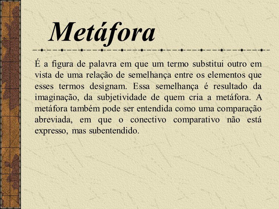 Metáfora É a figura de palavra em que um termo substitui outro em vista de uma relação de semelhança entre os elementos que esses termos designam. Ess