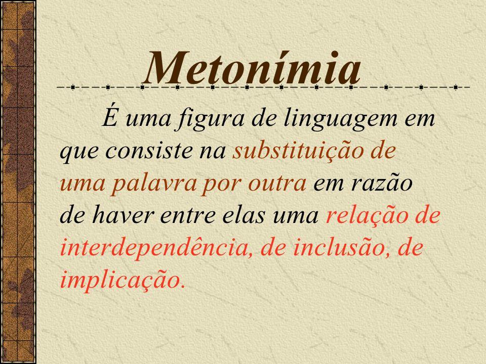 Metonímia É uma figura de linguagem em que consiste na substituição de uma palavra por outra em razão de haver entre elas uma relação de interdependên
