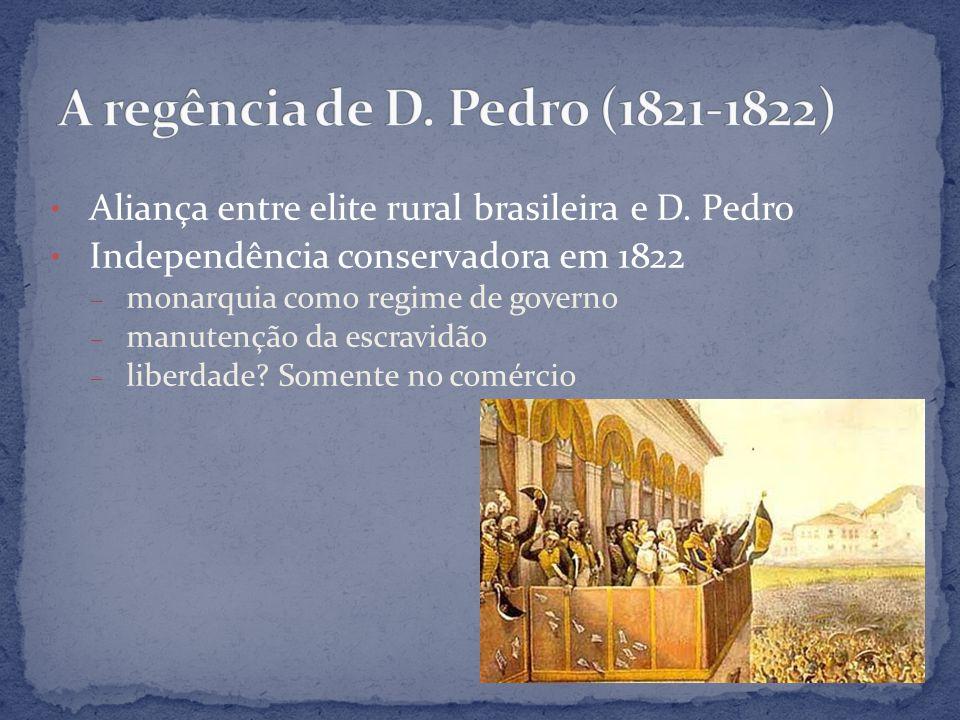 Aliança entre elite rural brasileira e D. Pedro Independência conservadora em 1822 – monarquia como regime de governo – manutenção da escravidão – lib