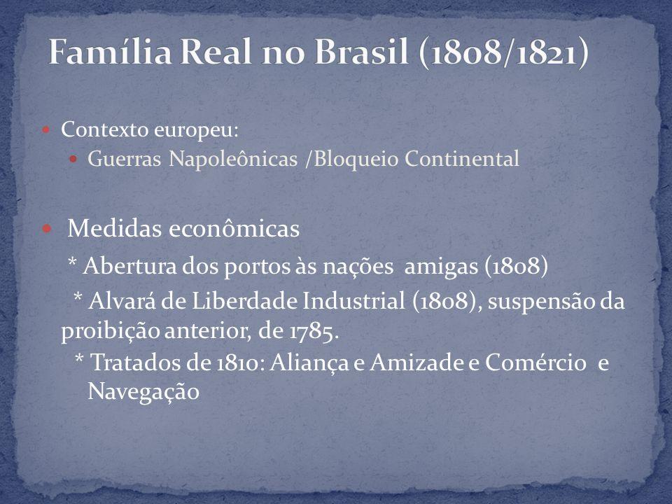 Contexto europeu: Guerras Napoleônicas /Bloqueio Continental Medidas econômicas * Abertura dos portos às nações amigas (1808) * Alvará de Liberdade In