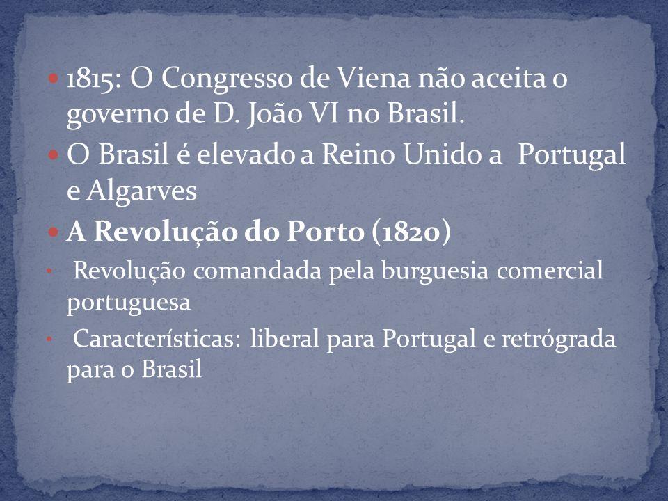 1815: O Congresso de Viena não aceita o governo de D. João VI no Brasil. O Brasil é elevado a Reino Unido a Portugal e Algarves A Revolução do Porto (