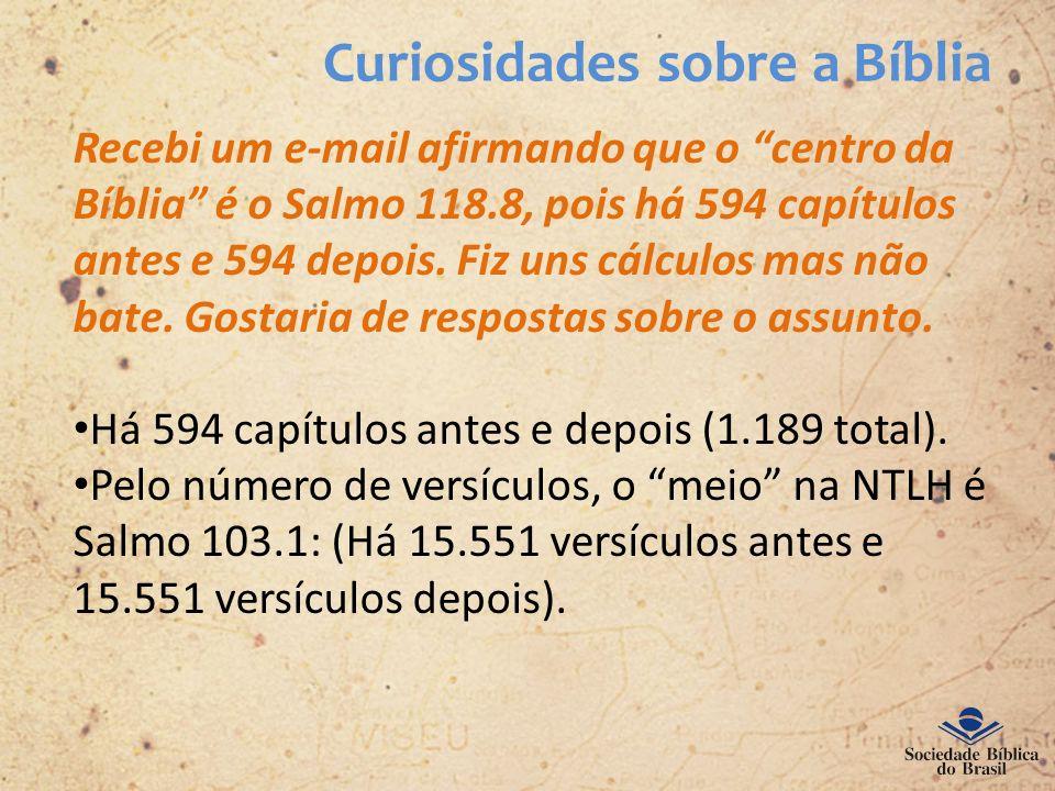 Curiosidades sobre a Bíblia Recebi um e-mail afirmando que o centro da Bíblia é o Salmo 118.8, pois há 594 capítulos antes e 594 depois. Fiz uns cálcu