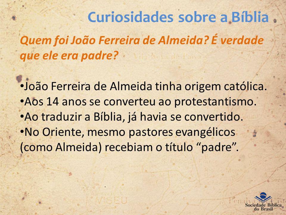 Curiosidades sobre a Bíblia Quem foi João Ferreira de Almeida? É verdade que ele era padre? João Ferreira de Almeida tinha origem católica. Aos 14 ano