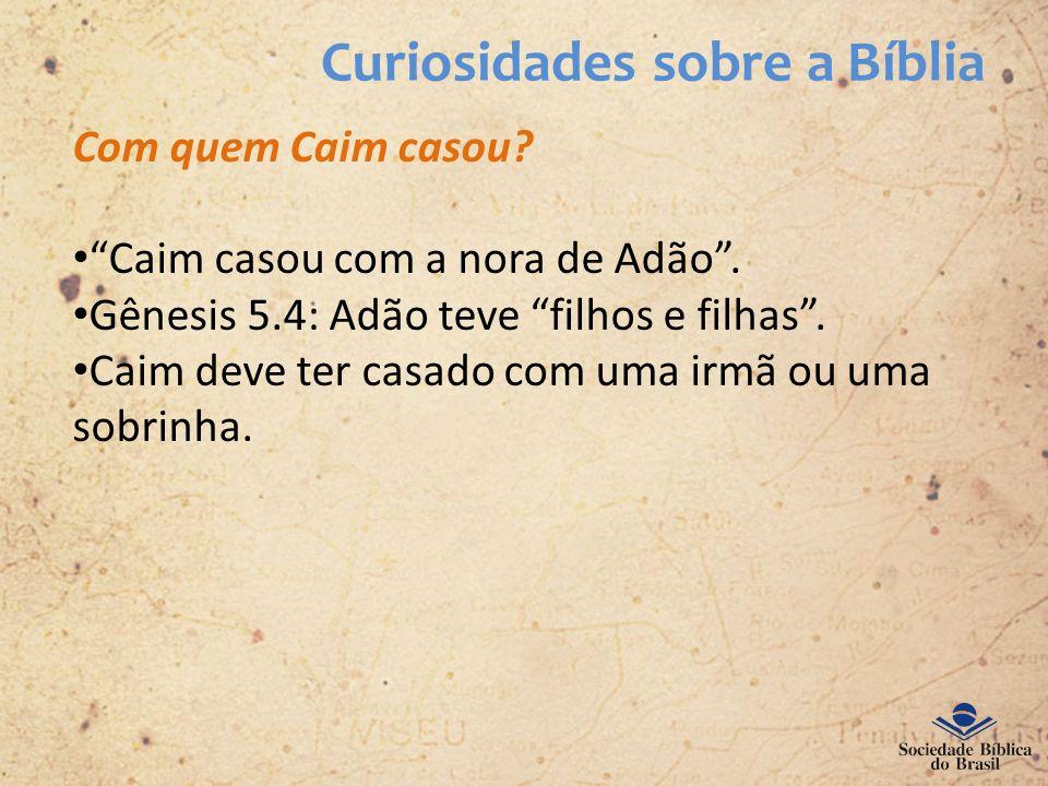 Curiosidades sobre a Bíblia Com quem Caim casou? Caim casou com a nora de Adão. Gênesis 5.4: Adão teve filhos e filhas. Caim deve ter casado com uma i