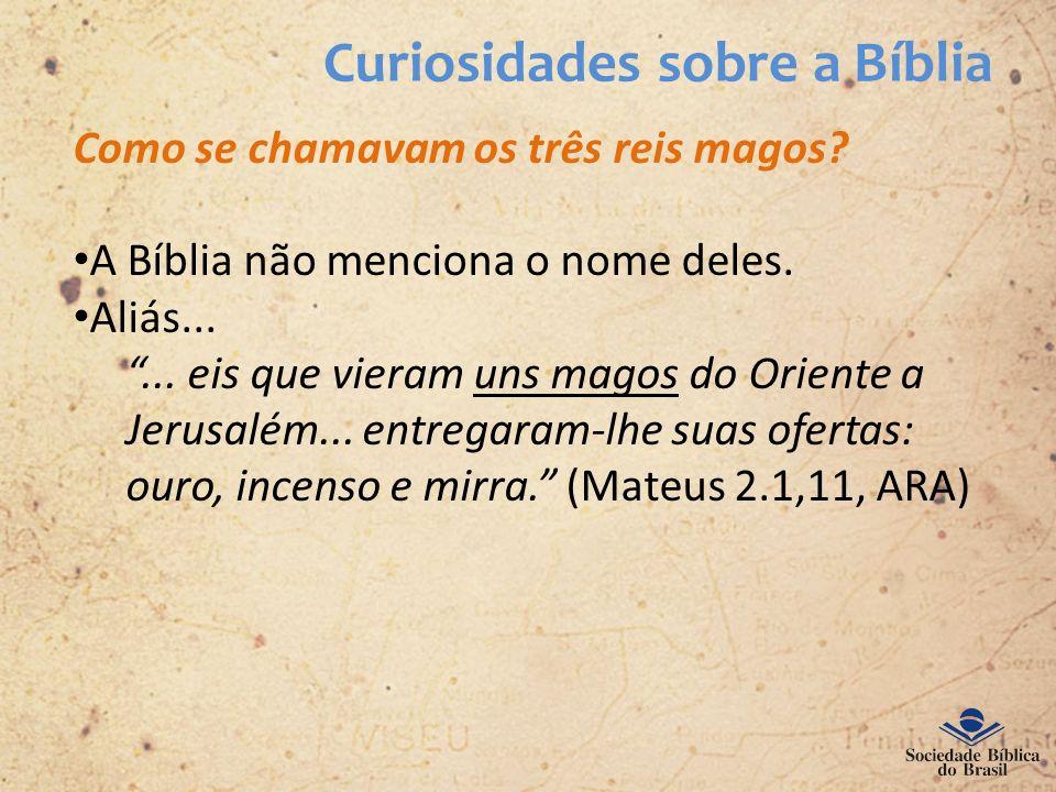 Curiosidades sobre a Bíblia Como se chamavam os três reis magos? A Bíblia não menciona o nome deles. Aliás...... eis que vieram uns magos do Oriente a