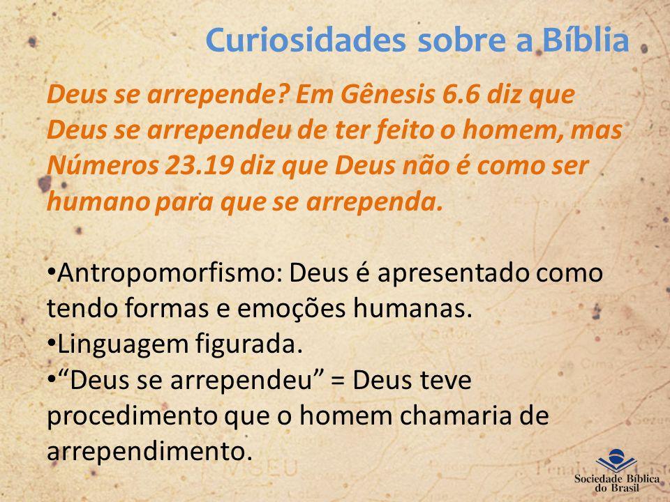 Curiosidades sobre a Bíblia Deus se arrepende? Em Gênesis 6.6 diz que Deus se arrependeu de ter feito o homem, mas Números 23.19 diz que Deus não é co