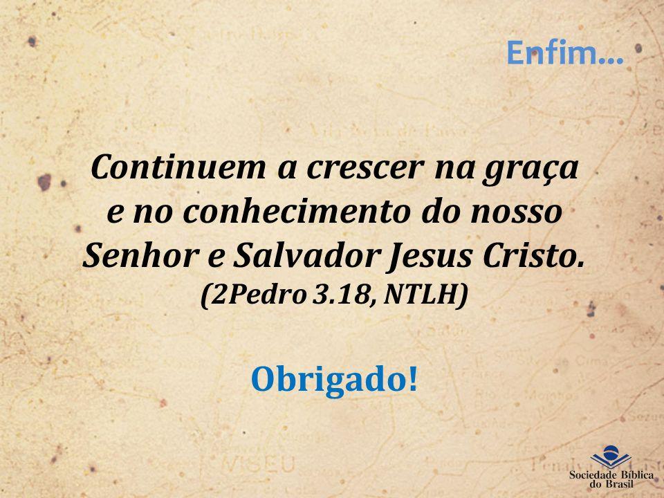 Enfim... Continuem a crescer na graça e no conhecimento do nosso Senhor e Salvador Jesus Cristo. (2Pedro 3.18, NTLH) Obrigado!