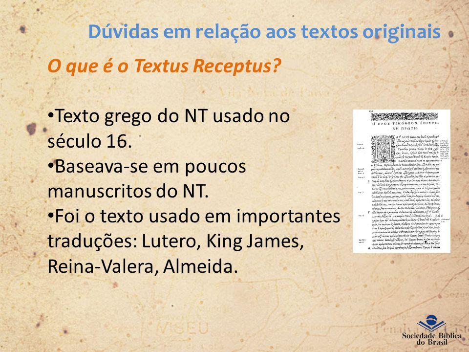 Dúvidas em relação aos textos originais O que é o Textus Receptus? Texto grego do NT usado no século 16. Baseava-se em poucos manuscritos do NT. Foi o