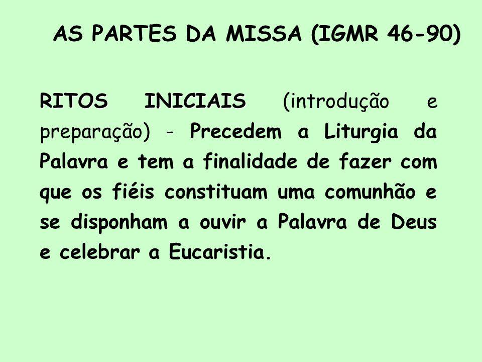 AS PARTES DA MISSA (IGMR 46-90) RITOS INICIAIS INICIAIS (introdução e preparação) - Precedem a Liturgia da Palavra e tem a finalidade de fazer com que