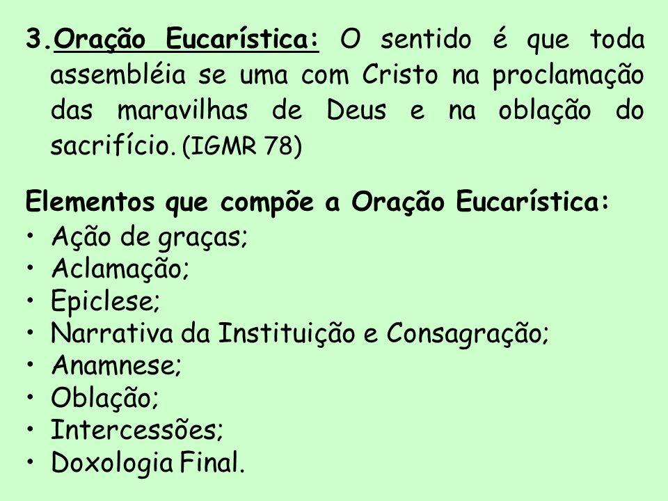 3.Oração Eucarística: O sentido é que toda assembléia se uma com Cristo na proclamação das maravilhas de Deus e na oblação do sacrifício. (IGMR 78) El
