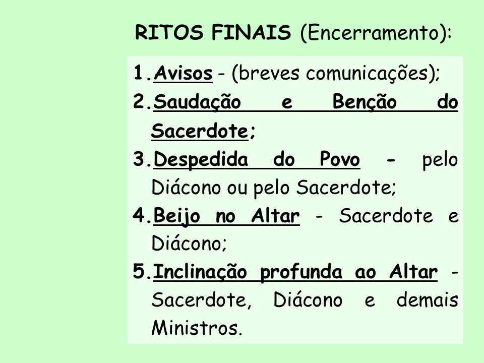 RITOS FINAIS (Encerramento): 1.Avisos - (breves comunicações); 2.Saudação e Benção do Sacerdote; 3.Despedida do Povo - pelo Diácono ou pelo Sacerdote;