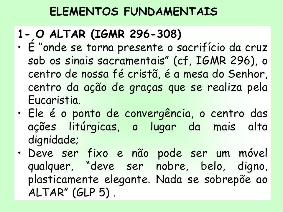 ELEMENTOS FUNDAMENTAIS 1- O ALTAR (IGMR 296-308) É onde se torna presente o sacrifício da cruz sob os sinais sacramentais (cf, IGMR 296), o centro de