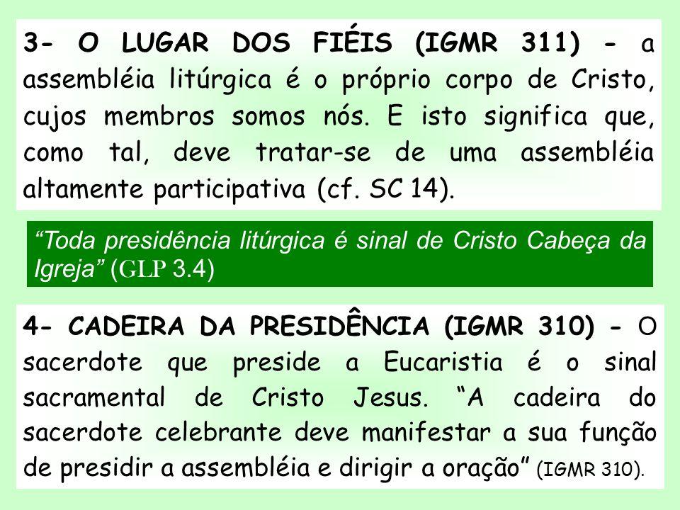 Toda presidência litúrgica é sinal de Cristo Cabeça da Igreja ( GLP 3.4) 3- O LUGAR DOS FIÉIS (IGMR 311) - a assembléia litúrgica é o próprio corpo de
