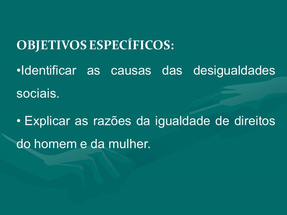 OBJETIVOS ESPECÍFICOS: Identificar as causas das desigualdades sociais. Explicar as razões da igualdade de direitos do homem e da mulher.