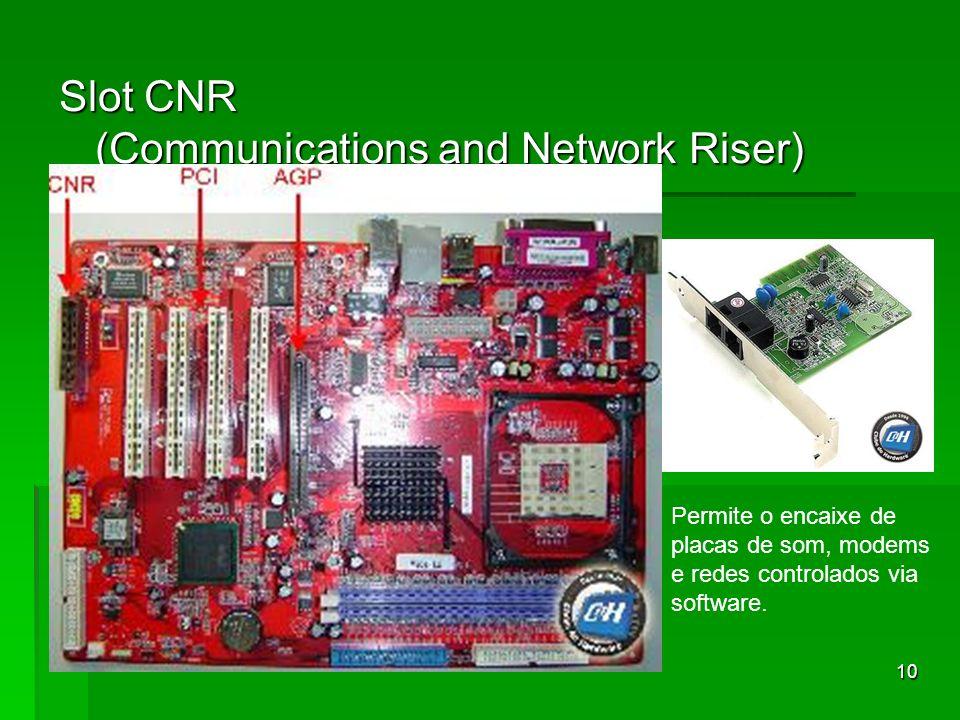 10 Slot CNR (Communications and Network Riser) Permite o encaixe de placas de som, modems e redes controlados via software.