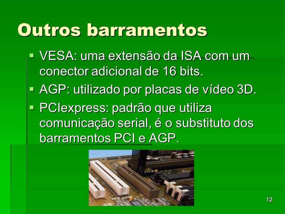 12 Outros barramentos VESA: uma extensão da ISA com um conector adicional de 16 bits. VESA: uma extensão da ISA com um conector adicional de 16 bits.