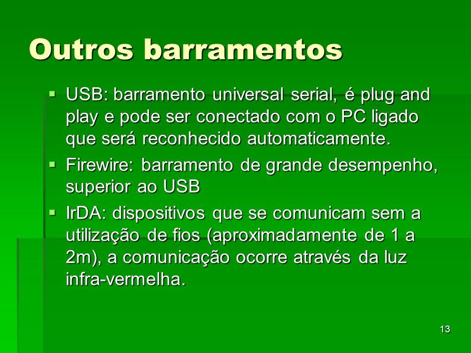 13 Outros barramentos USB: barramento universal serial, é plug and play e pode ser conectado com o PC ligado que será reconhecido automaticamente. USB