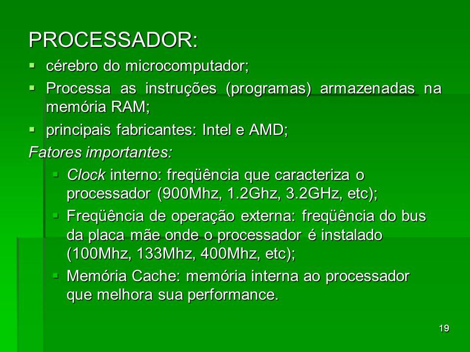 19 PROCESSADOR: cérebro do microcomputador; cérebro do microcomputador; Processa as instruções (programas) armazenadas na memória RAM; Processa as ins