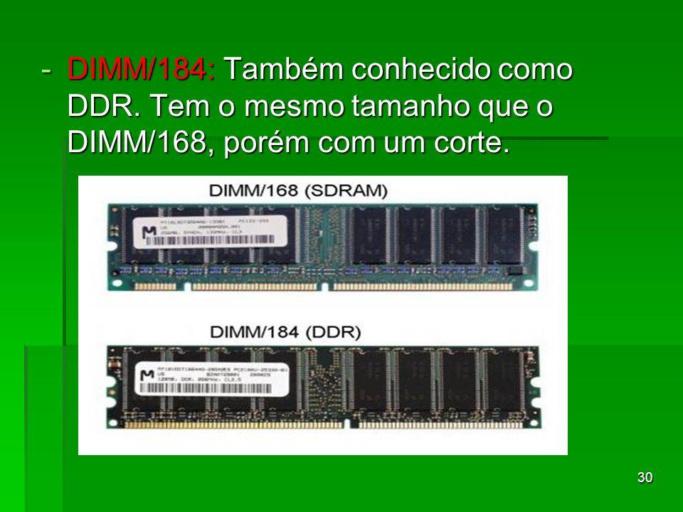 30 -DIMM/184: Também conhecido como DDR. Tem o mesmo tamanho que o DIMM/168, porém com um corte.