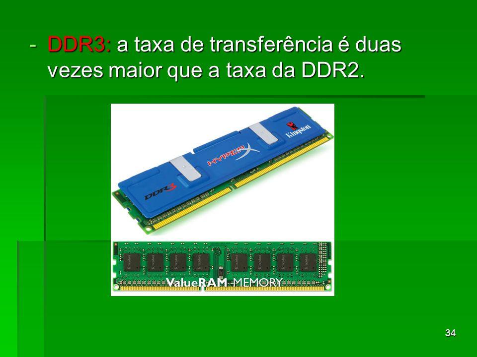 34 -DDR3: a taxa de transferência é duas vezes maior que a taxa da DDR2.